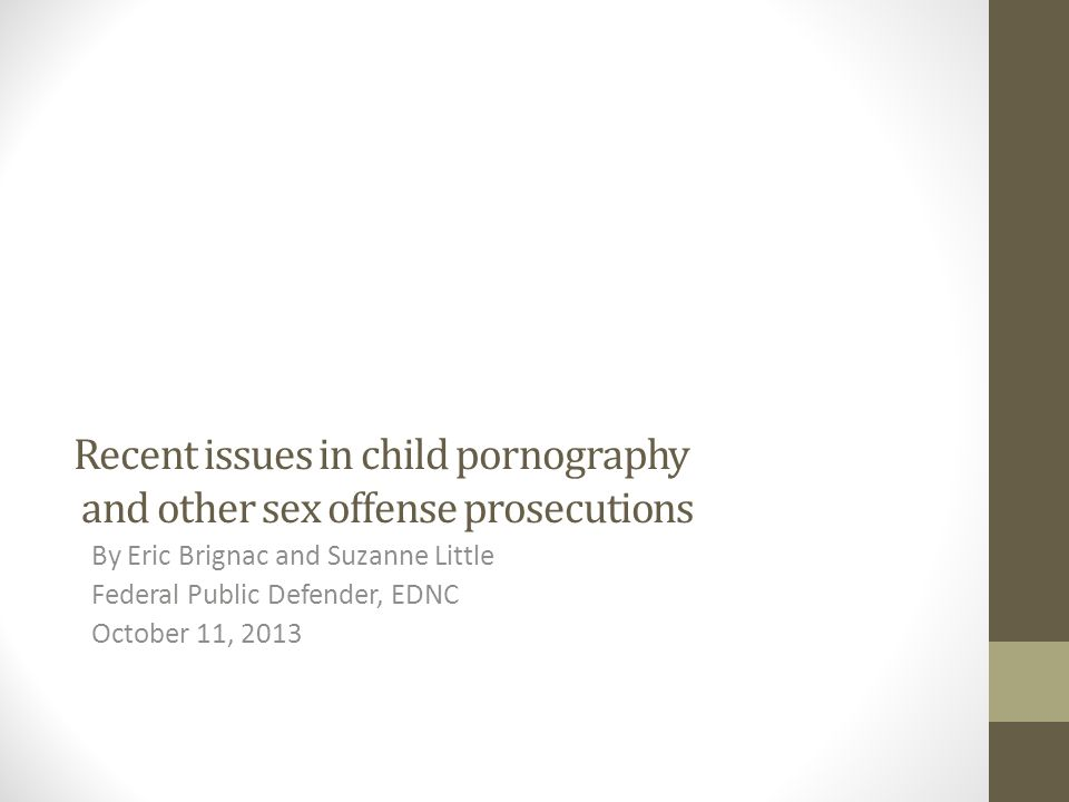 Recent issues in child pornography and other sex offense prosecutions By Eric Brignac and Suzanne Little Federal Public Defender, EDNC October 11, 2013