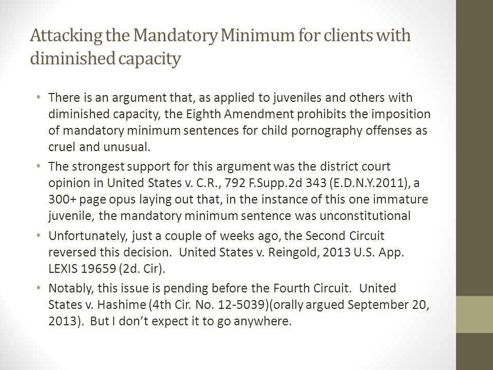Attacking the Mandatory Minimum for clients with diminished capacity There is an argument that, as applied to juveniles and others with diminished capacity, the Eighth Amendment prohibits the imposition of mandatory minimum sentences for child pornography offenses as cruel and unusual.