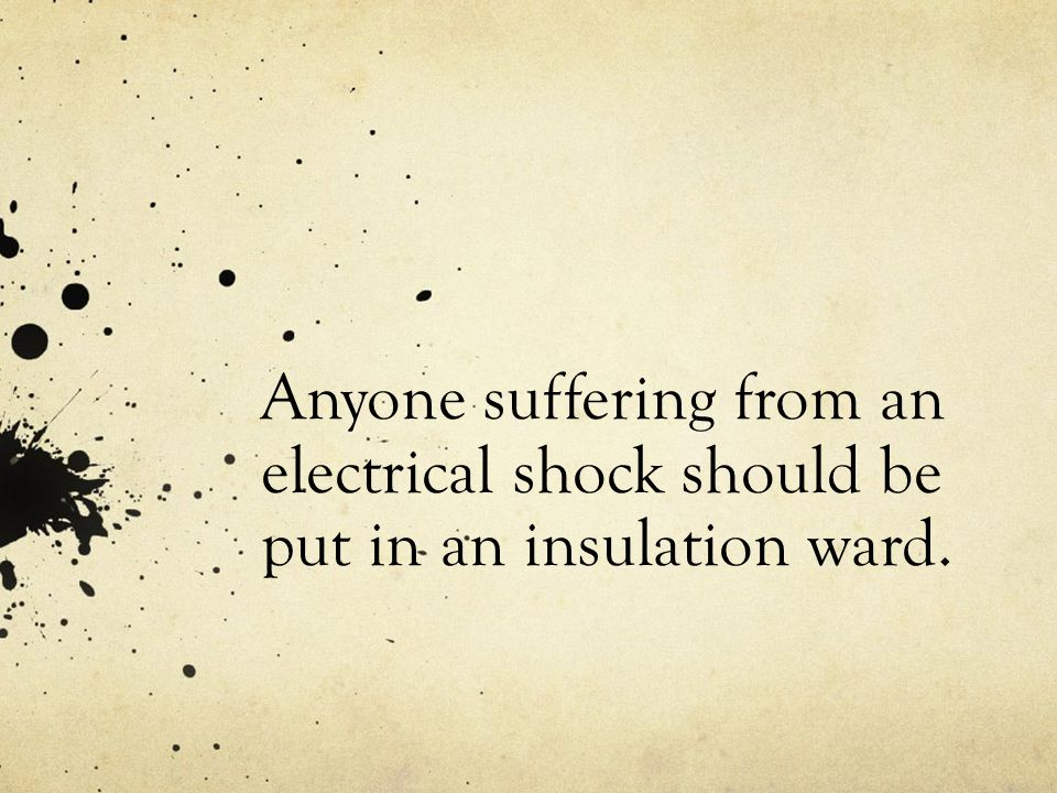 Anyone suffering from an electrical shock should be put in an insulation ward.