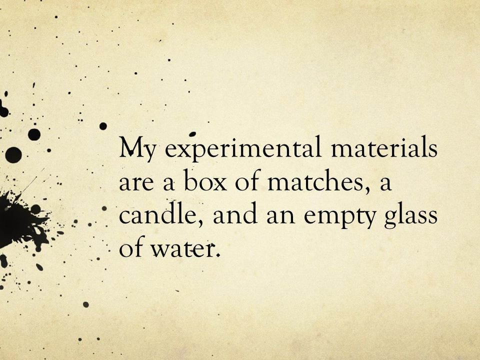 My experimental materials are a box of matches, a candle, and an empty glass of water.