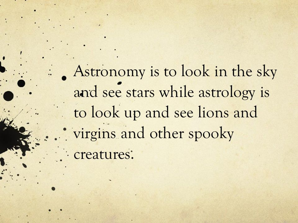 Astronomy is to look in the sky and see stars while astrology is to look up and see lions and virgins and other spooky creatures.
