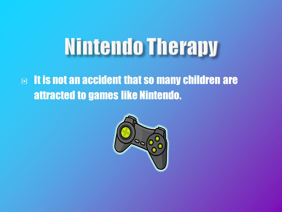  It is not an accident that so many children are attracted to games like Nintendo.