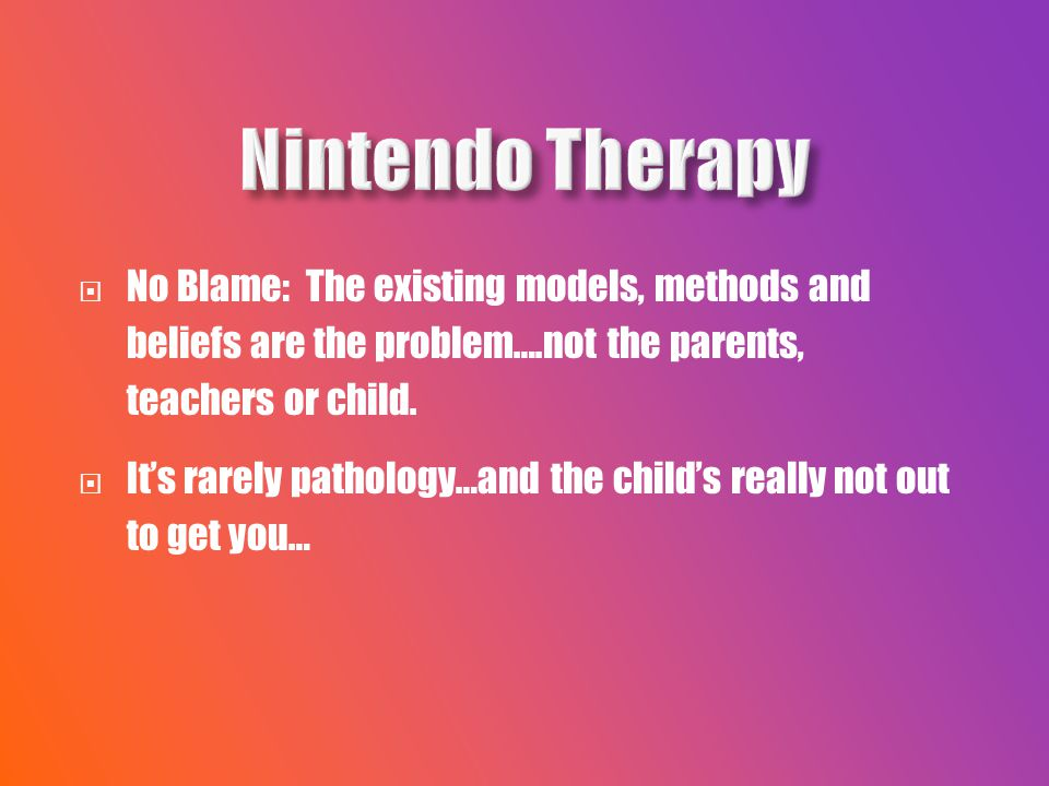  No Blame: The existing models, methods and beliefs are the problem….not the parents, teachers or child.
