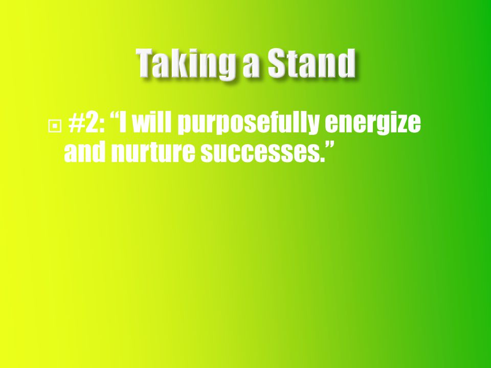  #2: I will purposefully energize and nurture successes.