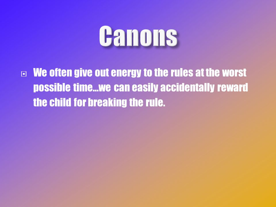  We often give out energy to the rules at the worst possible time…we can easily accidentally reward the child for breaking the rule.