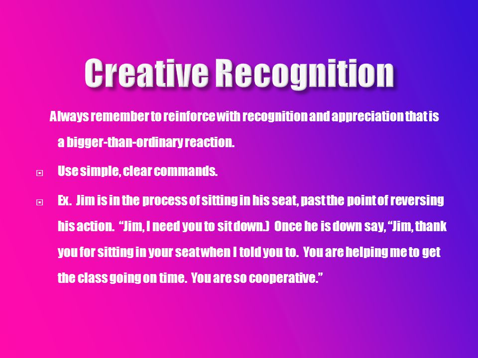 Always remember to reinforce with recognition and appreciation that is a bigger-than-ordinary reaction.