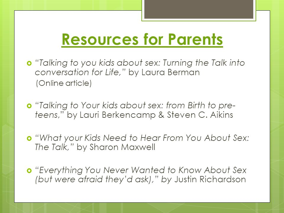 "Resources for Parents  ""Talking to you kids about sex: Turning the Talk into conversation for Life,"" by Laura Berman (Online article)  ""Talking to Y"