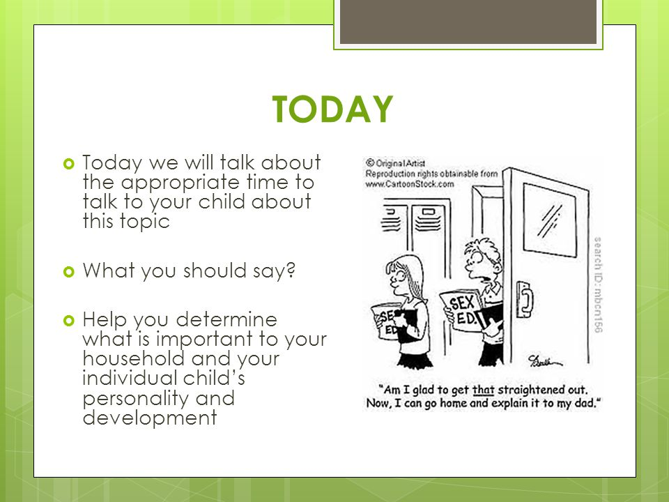 TODAY  Today we will talk about the appropriate time to talk to your child about this topic  What you should say?  Help you determine what is impor