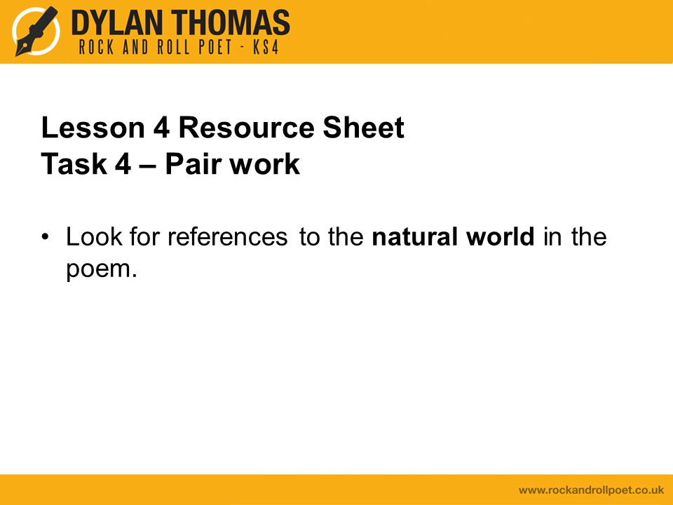 Lesson 4 Resource Sheet Task 4 – Pair work Look for references to the natural world in the poem.