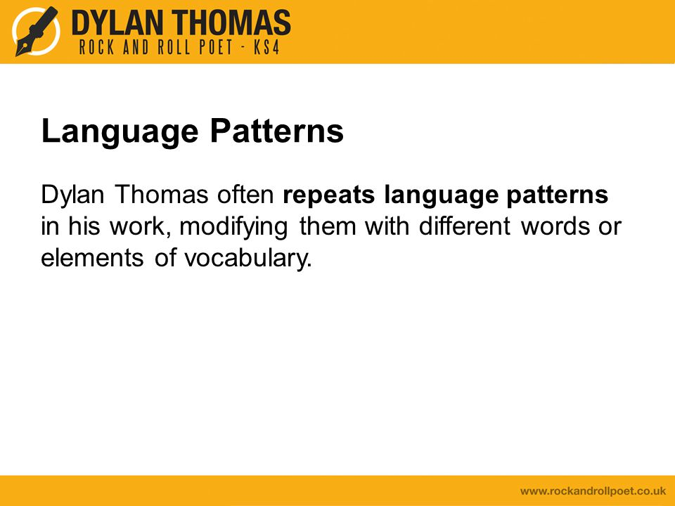 Language Patterns Dylan Thomas often repeats language patterns in his work, modifying them with different words or elements of vocabulary.