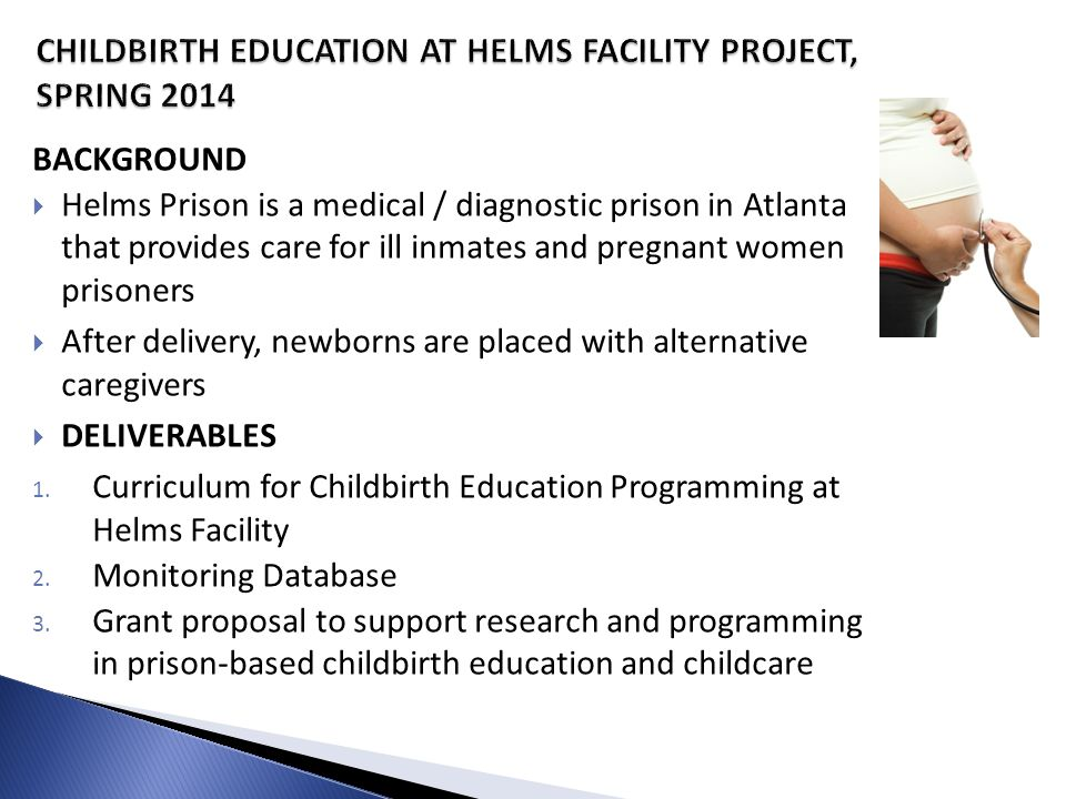 BACKGROUND  Helms Prison is a medical / diagnostic prison in Atlanta that provides care for ill inmates and pregnant women prisoners  After delivery, newborns are placed with alternative caregivers  DELIVERABLES 1.