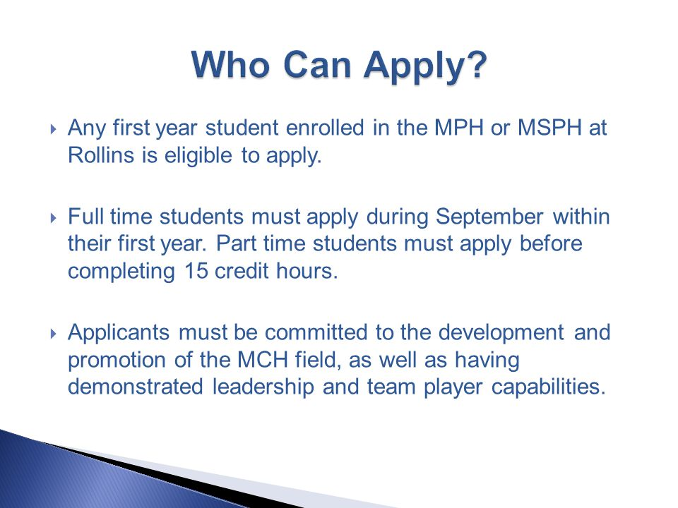  Any first year student enrolled in the MPH or MSPH at Rollins is eligible to apply.