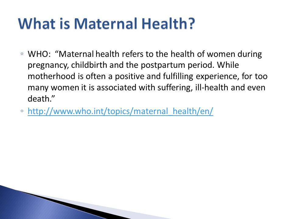 ◦ WHO: Maternal health refers to the health of women during pregnancy, childbirth and the postpartum period.