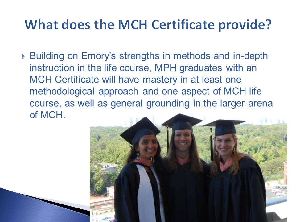  Building on Emory's strengths in methods and in-depth instruction in the life course, MPH graduates with an MCH Certificate will have mastery in at least one methodological approach and one aspect of MCH life course, as well as general grounding in the larger arena of MCH.