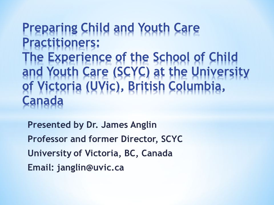 Presented by Dr. James Anglin Professor and former Director, SCYC University of Victoria, BC, Canada Email: janglin@uvic.ca