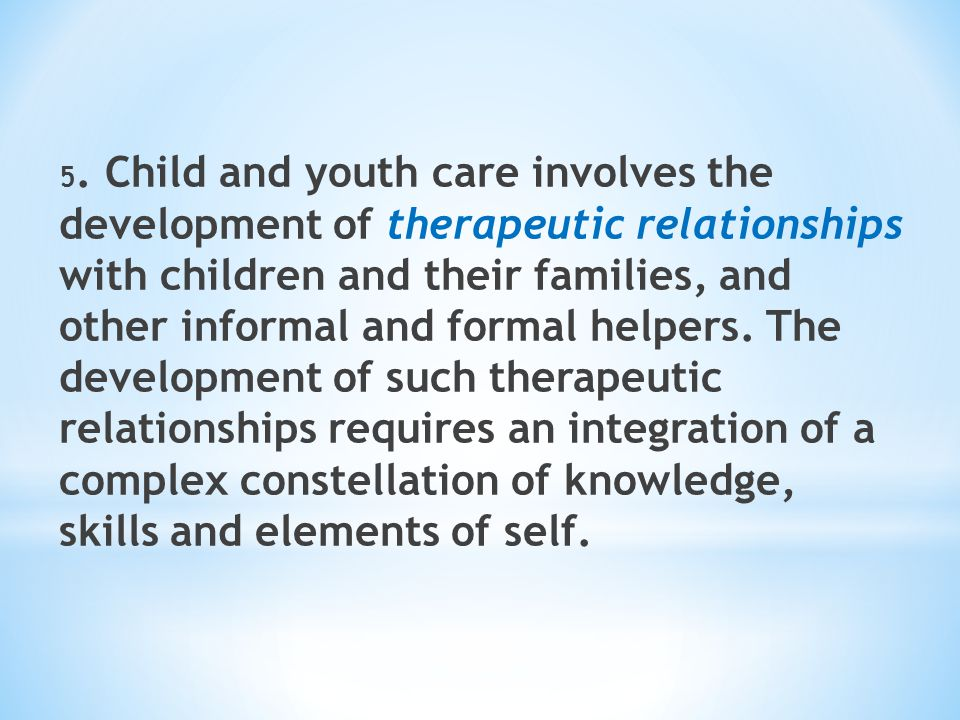 5. Child and youth care involves the development of therapeutic relationships with children and their families, and other informal and formal helpers.