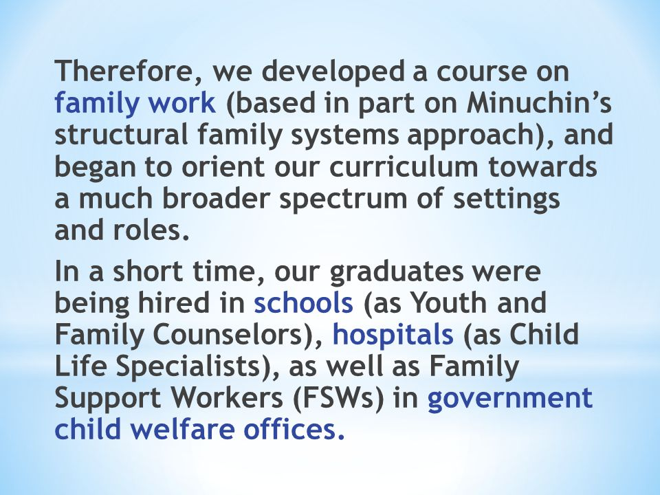 Therefore, we developed a course on family work (based in part on Minuchin's structural family systems approach), and began to orient our curriculum t