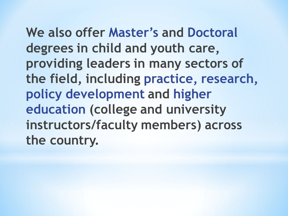 We also offer Master's and Doctoral degrees in child and youth care, providing leaders in many sectors of the field, including practice, research, pol