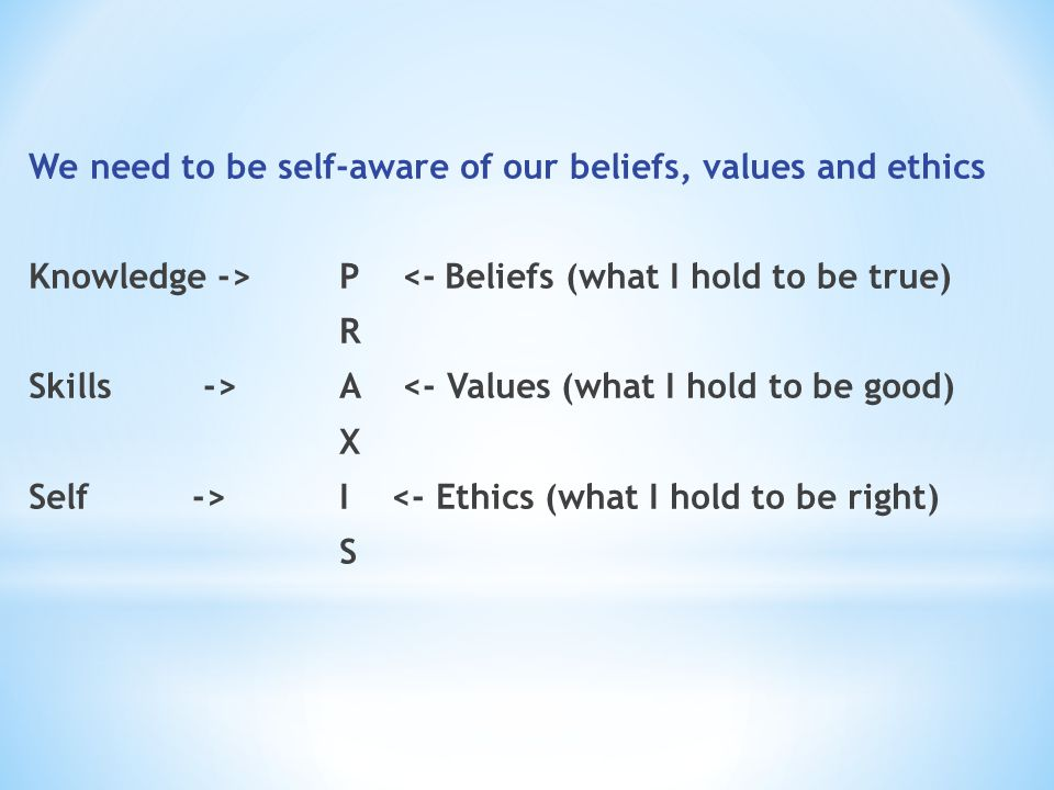 We need to be self-aware of our beliefs, values and ethics Knowledge ->P <-Beliefs (what I hold to be true) R Skills ->A <- Values (what I hold to be