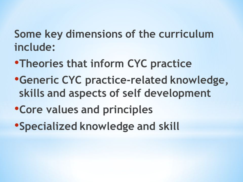 Some key dimensions of the curriculum include: Theories that inform CYC practice Generic CYC practice-related knowledge, skills and aspects of self de