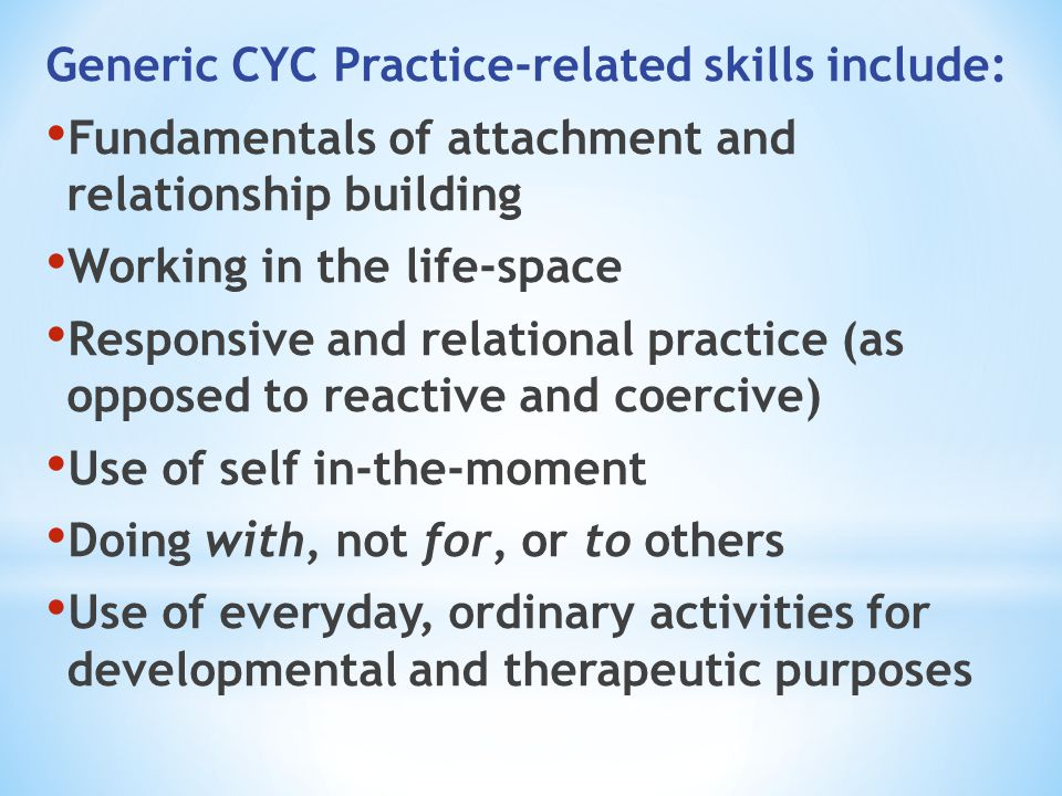 Generic CYC Practice-related skills include: Fundamentals of attachment and relationship building Working in the life-space Responsive and relational