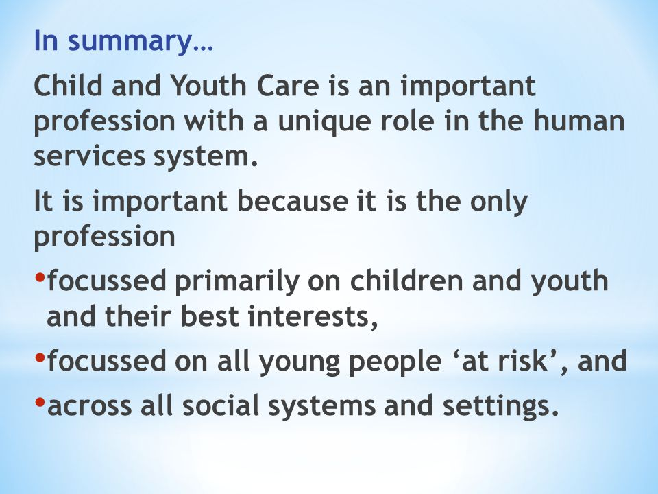 In summary… Child and Youth Care is an important profession with a unique role in the human services system. It is important because it is the only pr