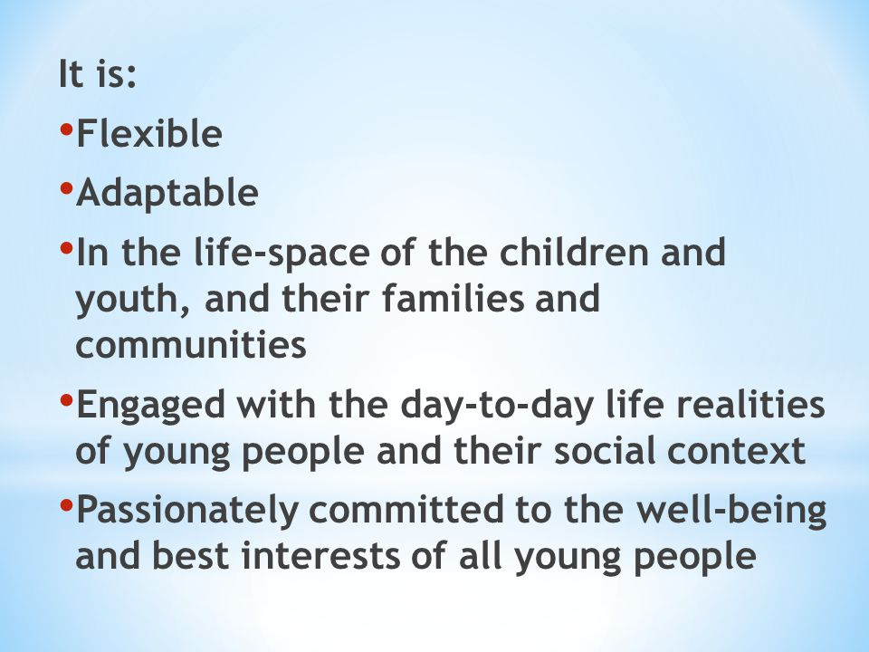 It is: Flexible Adaptable In the life-space of the children and youth, and their families and communities Engaged with the day-to-day life realities o