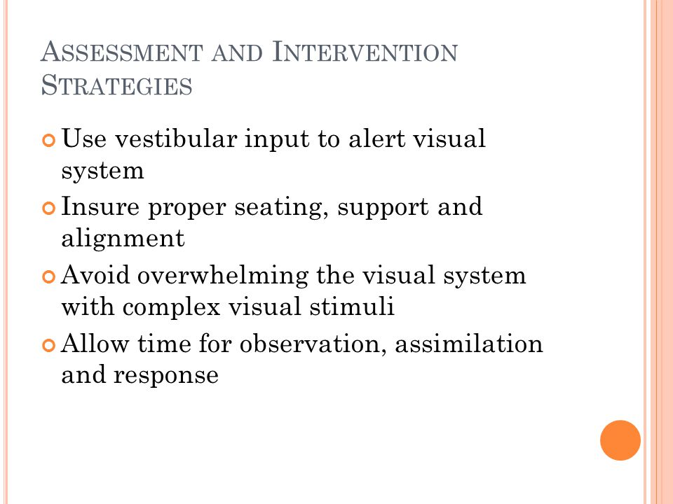A SSESSMENT AND I NTERVENTION S TRATEGIES Use vestibular input to alert visual system Insure proper seating, support and alignment Avoid overwhelming