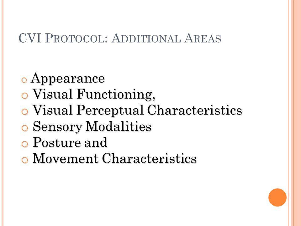 CVI P ROTOCOL : A DDITIONAL A REAS o Appearance o Visual Functioning, o Visual Perceptual Characteristics o Sensory Modalities o Posture and o Movemen