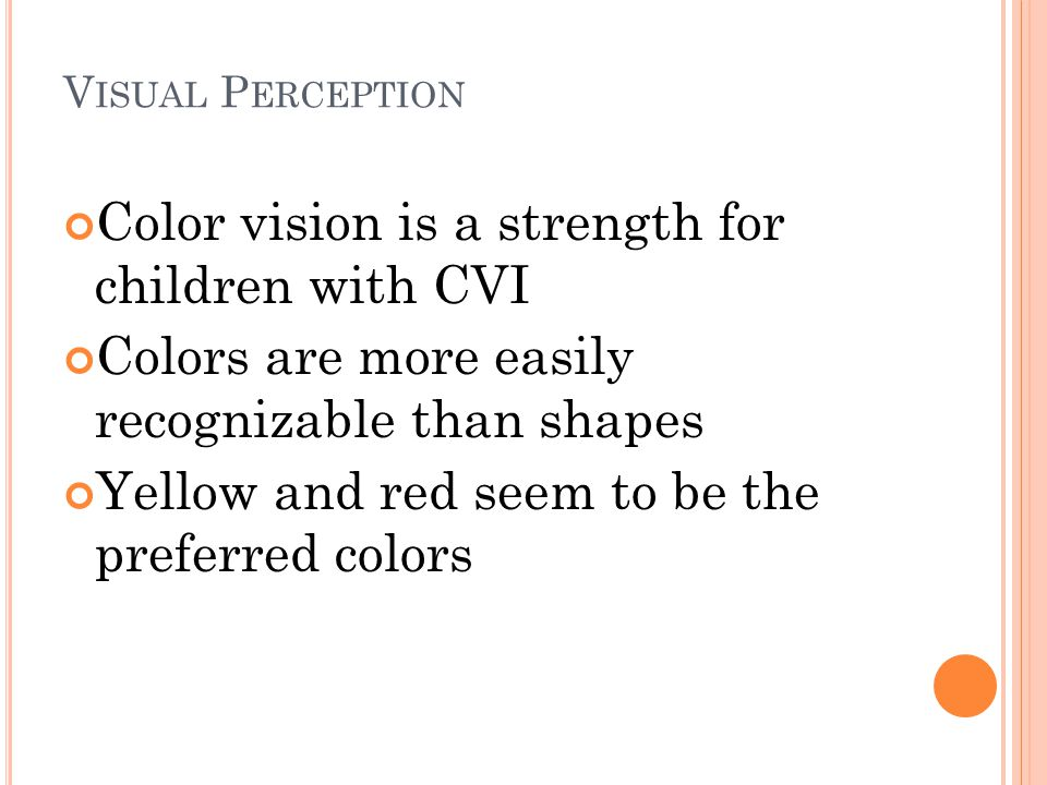 V ISUAL P ERCEPTION Color vision is a strength for children with CVI Colors are more easily recognizable than shapes Yellow and red seem to be the pre