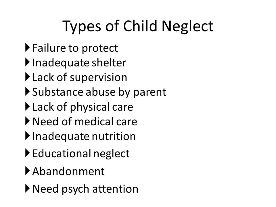 Types of Child Neglect  Failure to protect  Inadequate shelter  Lack of supervision  Substance abuse by parent  Lack of physical care  Need of m