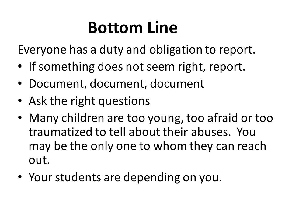 Bottom Line Everyone has a duty and obligation to report. If something does not seem right, report. Document, document, document Ask the right questio