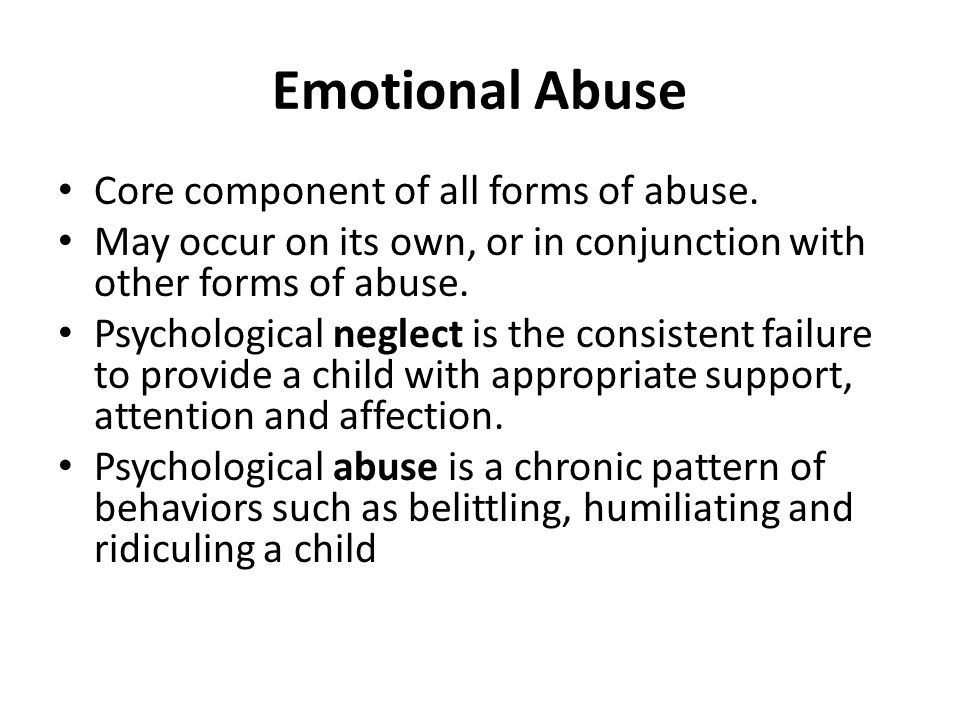 Emotional Abuse Core component of all forms of abuse. May occur on its own, or in conjunction with other forms of abuse. Psychological neglect is the
