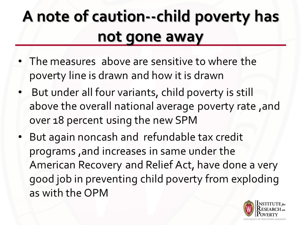 A note of caution--child poverty has not gone away The measures above are sensitive to where the poverty line is drawn and how it is drawn But under a