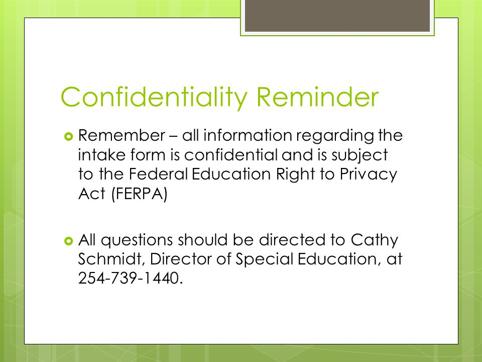 Confidentiality Reminder  Remember – all information regarding the intake form is confidential and is subject to the Federal Education Right to Privacy Act (FERPA)  All questions should be directed to Cathy Schmidt, Director of Special Education, at 254-739-1440.
