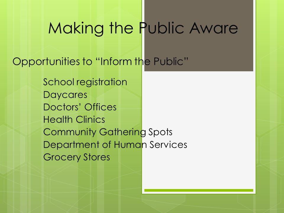 Opportunities to Inform the Public School registration Daycares Doctors' Offices Health Clinics Community Gathering Spots Department of Human Services Grocery Stores Making the Public Aware
