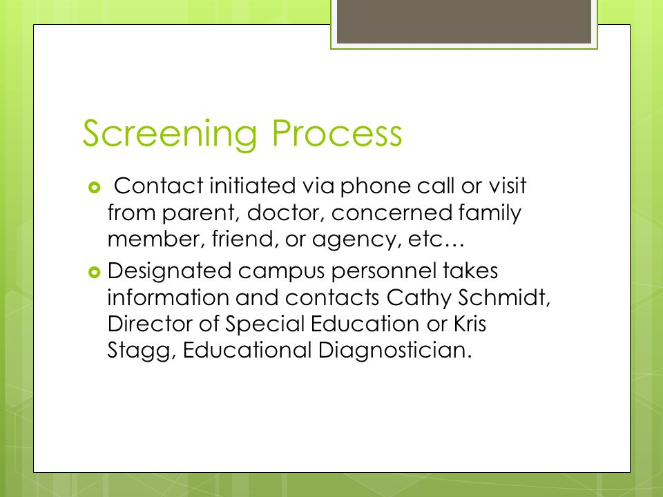Screening Process  Contact initiated via phone call or visit from parent, doctor, concerned family member, friend, or agency, etc…  Designated campus personnel takes information and contacts Cathy Schmidt, Director of Special Education or Kris Stagg, Educational Diagnostician.