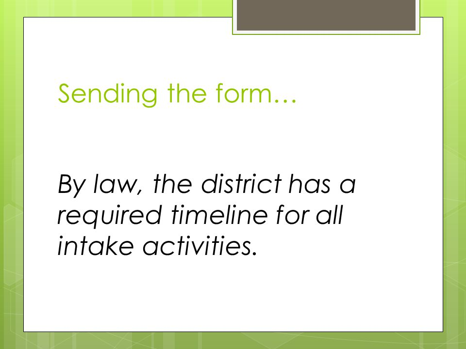 Sending the form… By law, the district has a required timeline for all intake activities.
