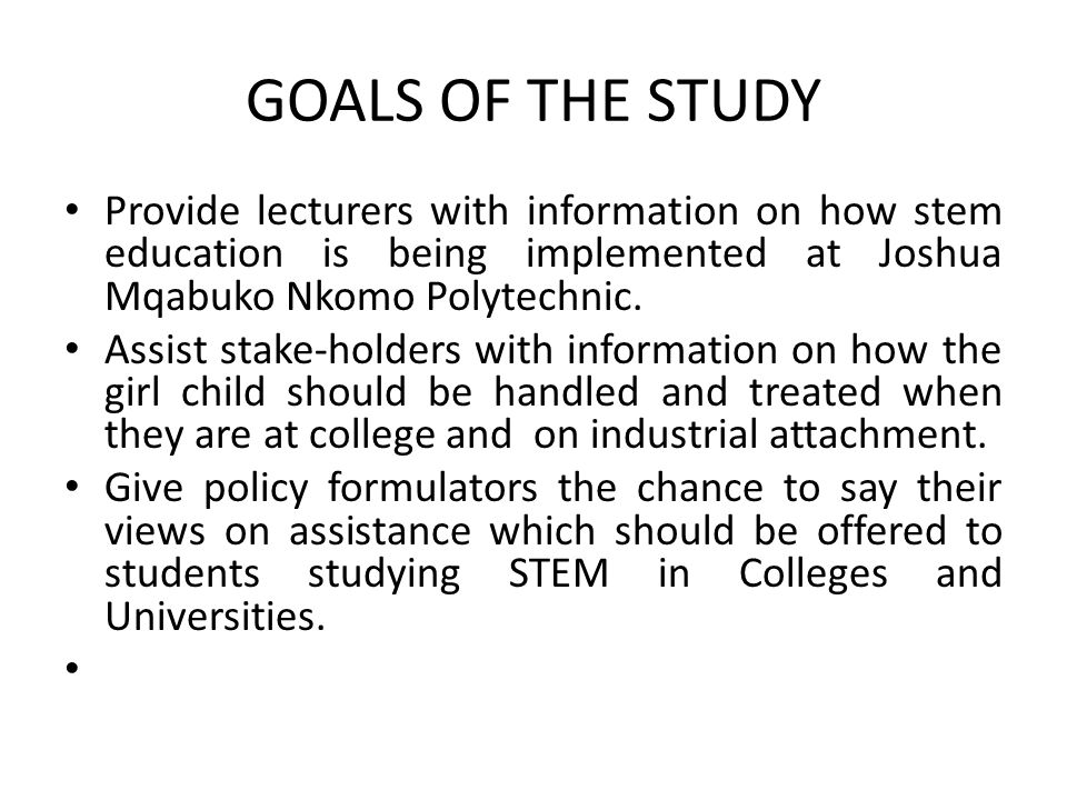 GOALS OF THE STUDY Provide lecturers with information on how stem education is being implemented at Joshua Mqabuko Nkomo Polytechnic. Assist stake-hol