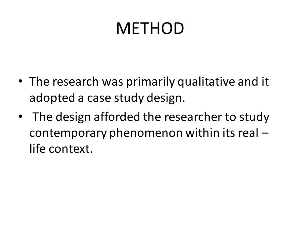 METHOD The research was primarily qualitative and it adopted a case study design. The design afforded the researcher to study contemporary phenomenon