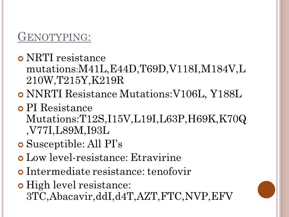 G ENOTYPING : NRTI resistance mutations : M41L,E44D,T69D,V118I,M184V,L 210W,T215Y,K219R NNRTI Resistance Mutations:V106L, Y188L PI Resistance Mutations:T12S,I15V,L19I,L63P,H69K,K70Q,V77I,L89M,I93L Susceptible: All PI's Low level-resistance: Etravirine Intermediate resistance: tenofovir High level resistance: 3TC,Abacavir,ddI,d4T,AZT,FTC,NVP,EFV