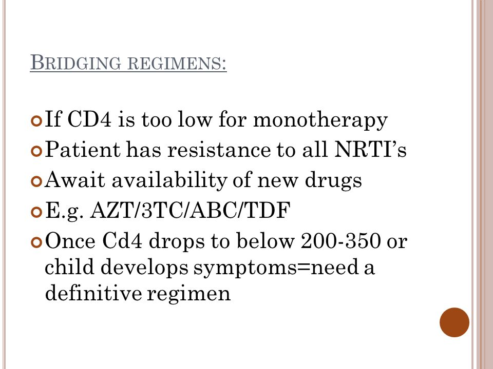 B RIDGING REGIMENS : If CD4 is too low for monotherapy Patient has resistance to all NRTI's Await availability of new drugs E.g.