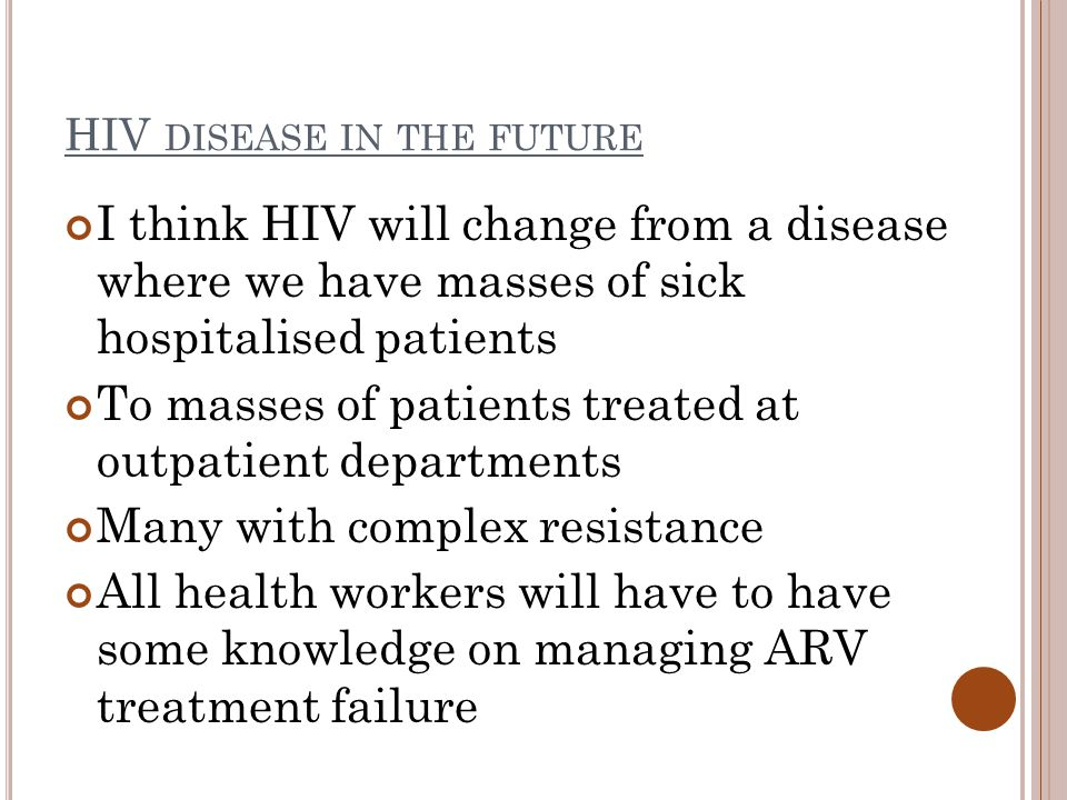 HIV DISEASE IN THE FUTURE I think HIV will change from a disease where we have masses of sick hospitalised patients To masses of patients treated at outpatient departments Many with complex resistance All health workers will have to have some knowledge on managing ARV treatment failure