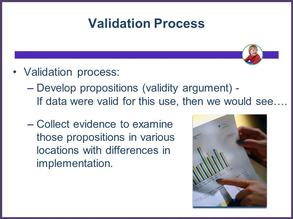 Validation Process Validation process: –Develop propositions (validity argument) - If data were valid for this use, then we would see….