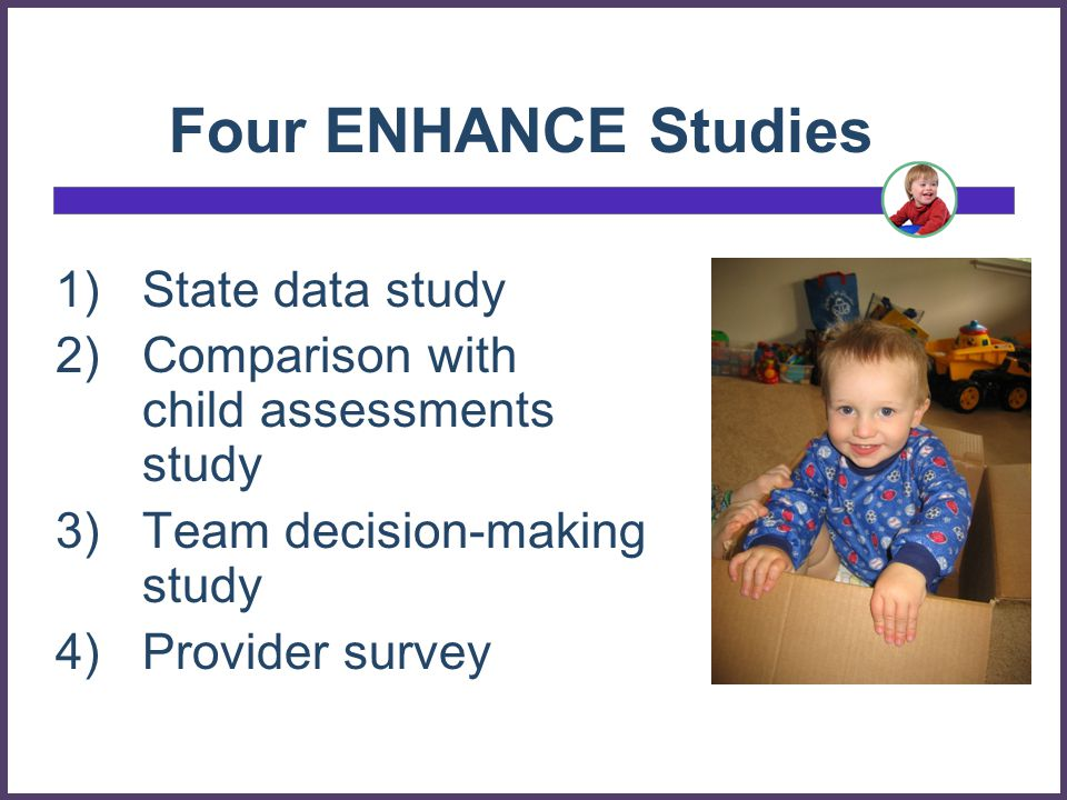 Four ENHANCE Studies 1)State data study 2)Comparison with child assessments study 3)Team decision-making study 4)Provider survey