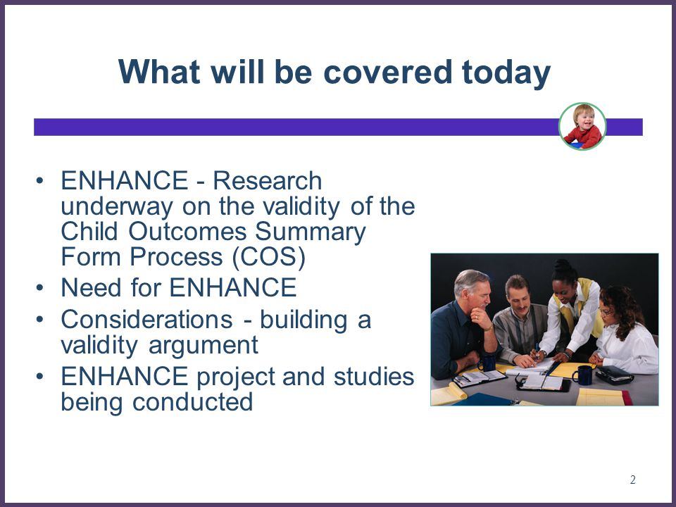 What will be covered today ENHANCE - Research underway on the validity of the Child Outcomes Summary Form Process (COS) Need for ENHANCE Considerations - building a validity argument ENHANCE project and studies being conducted 2