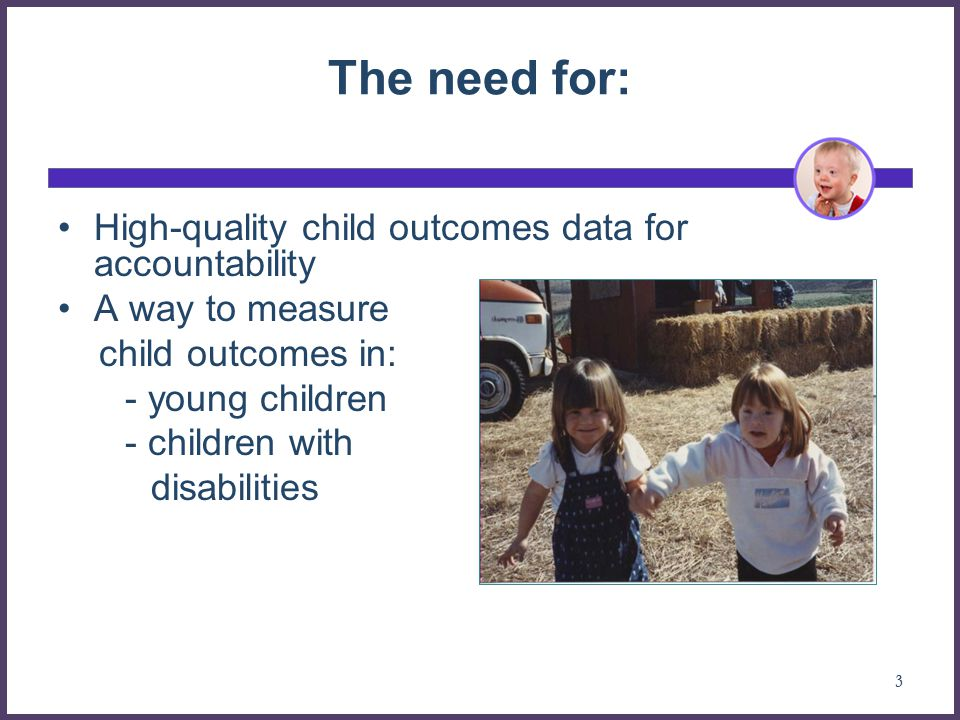 The need for: High-quality child outcomes data for accountability A way to measure child outcomes in: - young children - children with disabilities 3