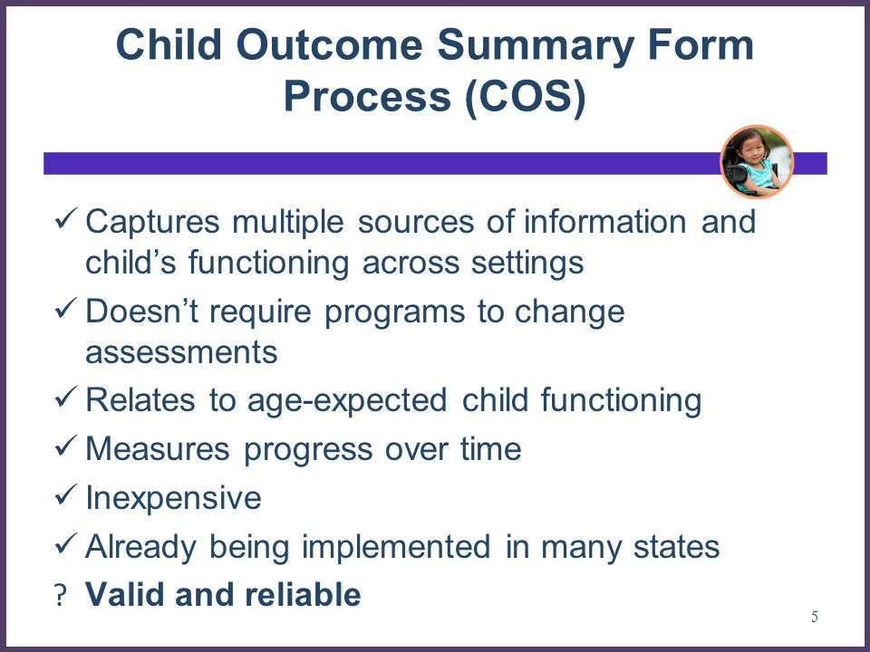 Child Outcome Summary Form Process (COS) Captures multiple sources of information and child's functioning across settings Doesn't require programs to change assessments Relates to age-expected child functioning Measures progress over time Inexpensive Already being implemented in many states .