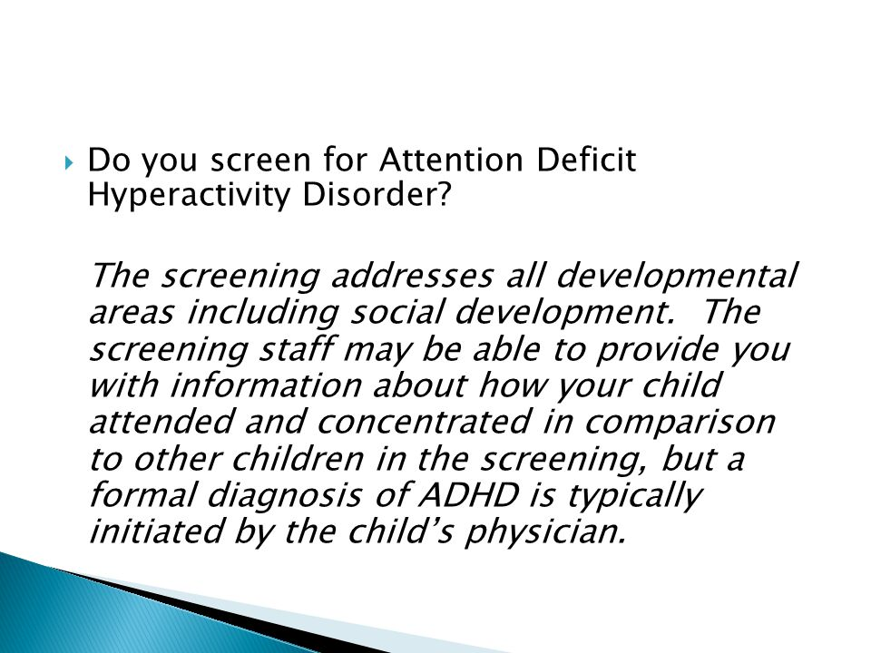  Do you screen for Attention Deficit Hyperactivity Disorder? The screening addresses all developmental areas including social development. The screen