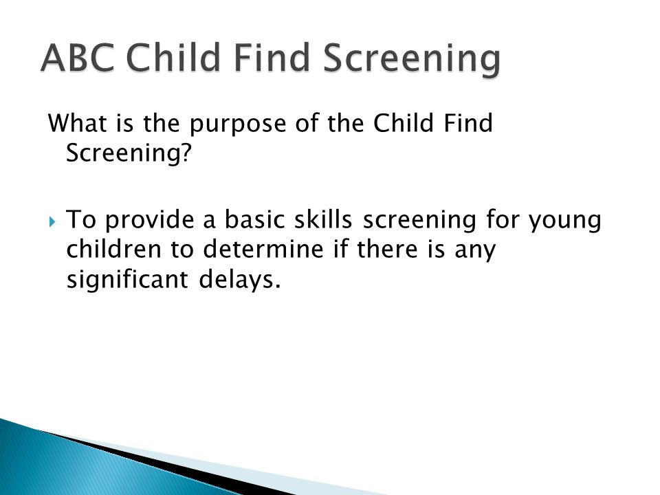 What is the purpose of the Child Find Screening?  To provide a basic skills screening for young children to determine if there is any significant del